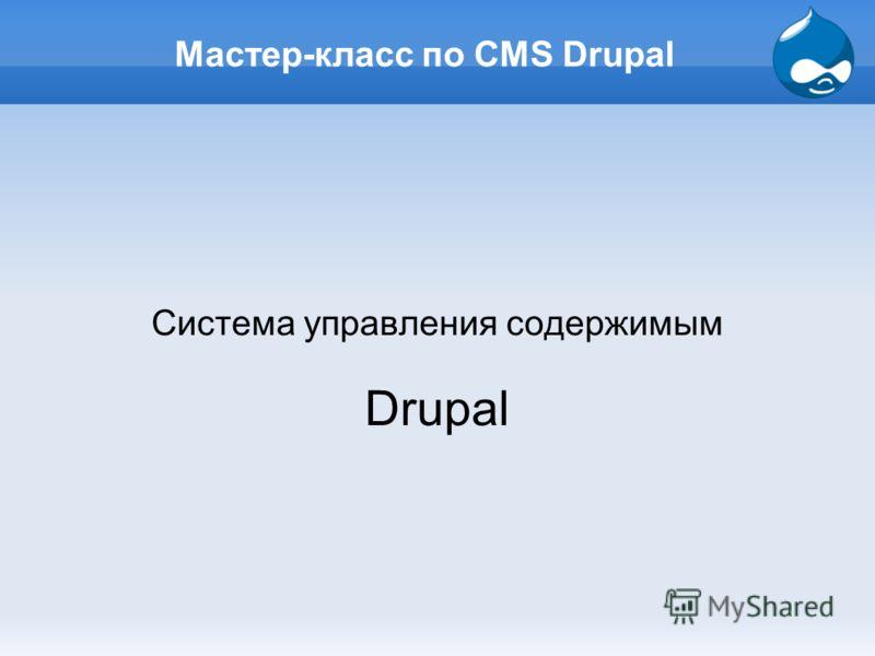 Мастер-класс по CMS Drupal Система управления содержимым Drupal