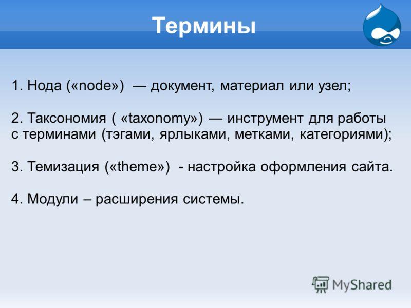 Термины 1. Нода («node») документ, материал или узел; 2. Таксономия ( «taxonomy») инструмент для работы с терминами (тэгами, ярлыками, метками, категориями); 3. Темизация («theme») - настройка оформления сайта. 4. Модули – расширения системы.