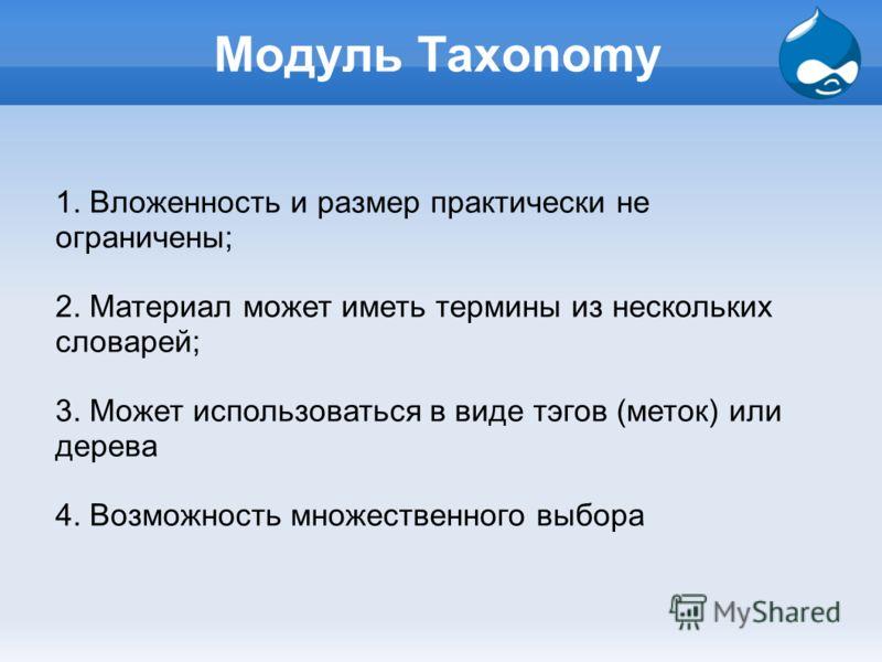Модуль Taxonomy 1. Вложенность и размер практически не ограничены; 2. Материал может иметь термины из нескольких словарей; 3. Может использоваться в виде тэгов (меток) или дерева 4. Возможность множественного выбора