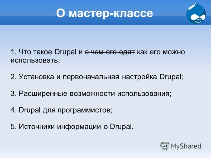 О мастер-классе 1. Что такое Drupal и с чем его едят как его можно использовать; 2. Установка и первоначальная настройка Drupal; 3. Расширенные возможности использования; 4. Drupal для программистов; 5. Источники информации о Drupal.