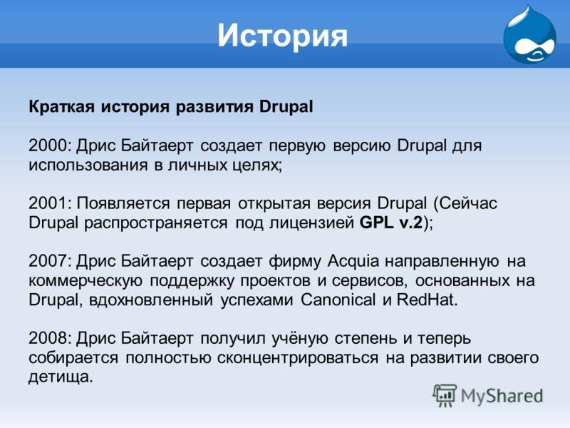 История Краткая история развития Drupal 2000: Дрис Байтаерт создает первую версию Drupal для использования в личных целях; 2001: Появляется первая открытая версия Drupal (Сейчас Drupal распространяется под лицензией GPL v.2); 2007: Дрис Байтаерт созд