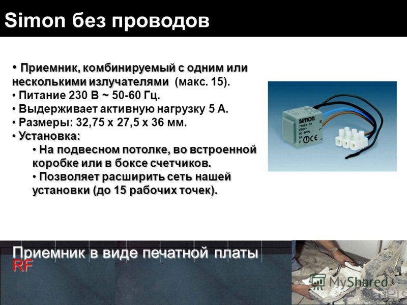 Simon без проводов Приемник, комбинируемый с одним или несколькими излучателями Приемник, комбинируемый с одним или несколькими излучателями (макс. 15). Питание 230 В ~ 50-60 Гц. Выдерживает активную нагрузку 5 A. Размеры: 32,75 x 27,5 x 36 мм. Устан