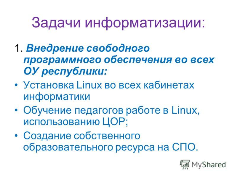 Задачи информатизации: 1. Внедрение свободного программного обеспечения во всех ОУ республики: Установка Linux во всех кабинетах информатики Обучение педагогов работе в Linux, использованию ЦОР; Создание собственного образовательного ресурса на СПО.