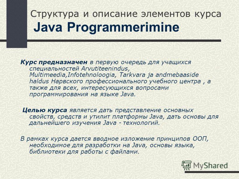 Структура и описание элементов курса Java Programmerimine Курс предназначен в первую очередь для учащихся специальностей Arvutiteenindus, Multimeedia,Infotehnoloogia, Tarkvara ja andmebaaside haldus Нарвского профессионального учебного центра, а такж