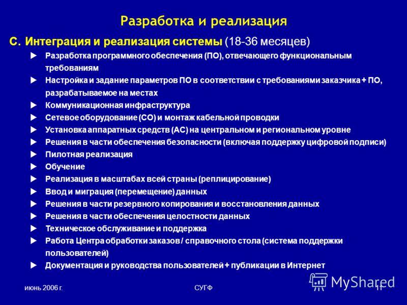 июнь 2006 г.СУГФ11 C.Интеграция и реализация системы (18-36 месяцев) Разработка программного обеспечения (ПО), отвечающего функциональным требованиям Настройка и задание параметров ПО в соответствии с требованиями заказчика + ПО, разрабатываемое на м
