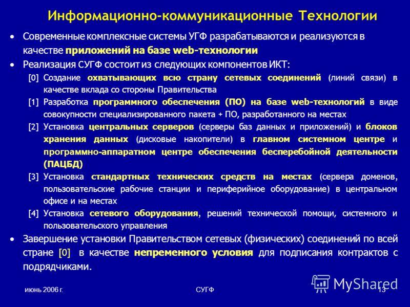 июнь 2006 г.СУГФ13 Информационно-коммуникационные Технологии Современные комплексные системы УГФ разрабатываются и реализуются в качестве приложений на базе web-технологии Реализация СУГФ состоит из следующих компонентов ИКТ : [0] Создание охватывающ