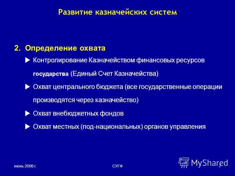 июнь 2006 г.СУГФ7 Развитие казначейских систем 2. Определение охвата Контролирование Казначейством финансовых ресурсов государства (Единый Счет Казначейства) Охват центрального бюджета (все государственные операции производятся через казначейство) Ох