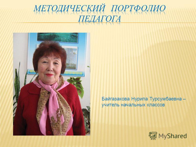 Байгазакова Нурипа Турсумбаевна – учитель начальных классов