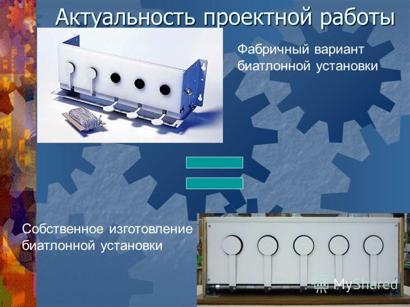 Актуальность проектной работы Фабричный вариант биатлонной установки Собственное изготовление биатлонной установки