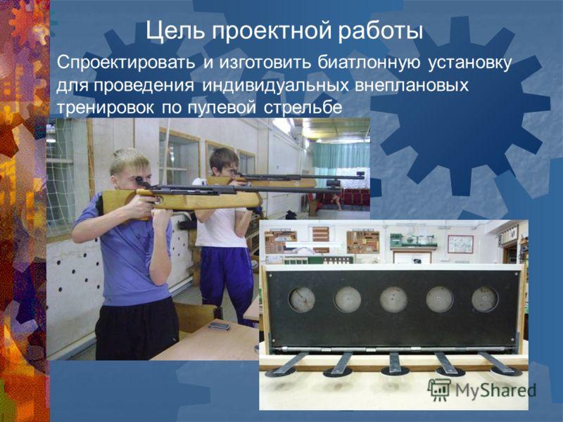 Цель проектной работы Спроектировать и изготовить биатлонную установку для проведения индивидуальных внеплановых тренировок по пулевой стрельбе