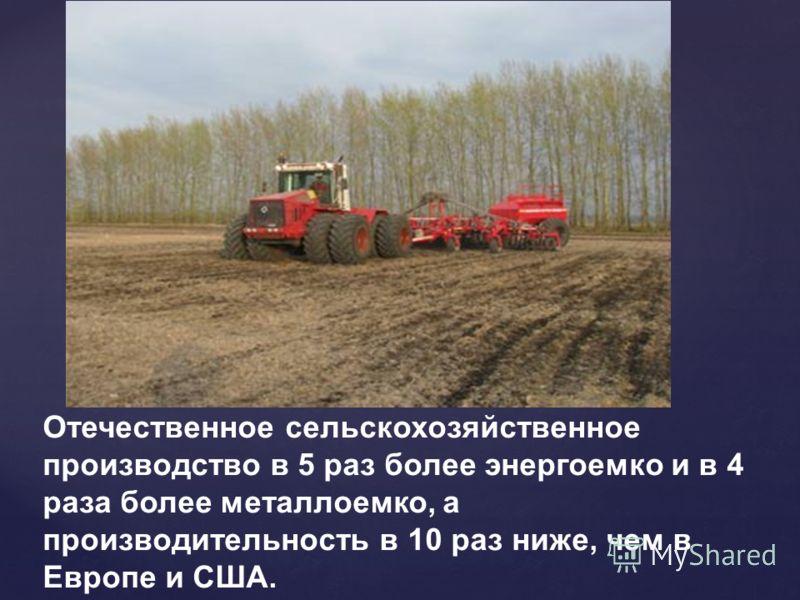Отечественное сельскохозяйственное производство в 5 раз более энергоемко и в 4 раза более металлоемко, а производительность в 10 раз ниже, чем в Европе и США.