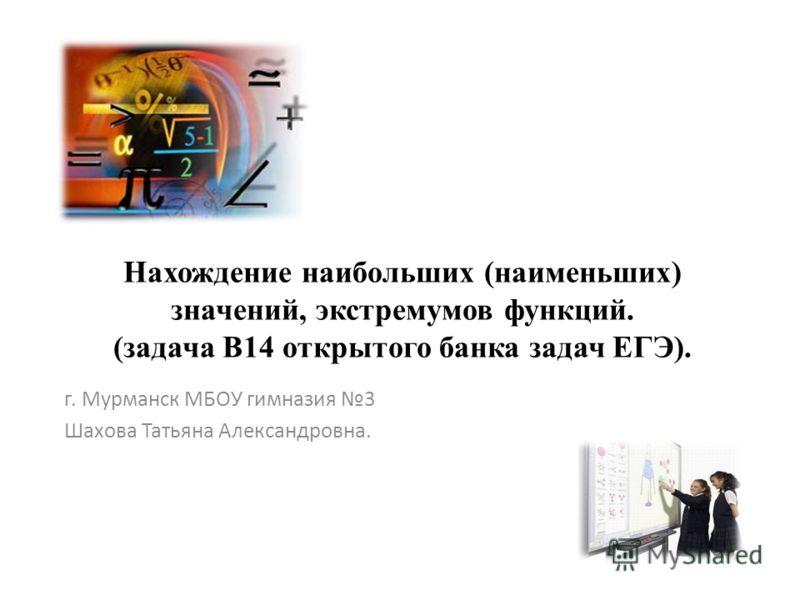 Нахождение наибольших (наименьших) значений, экстремумов функций. (задача В14 открытого банка задач ЕГЭ). г. Мурманск МБОУ гимназия 3 Шахова Татьяна Александровна.