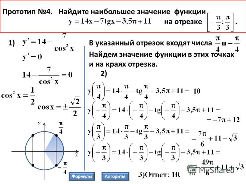 Прототип 4. Найдите наибольшее значение функции на отрезке. 1)В указанный отрезок входят числа. Найдем значение функции в этих точках и на краях отрезка. 2) ФормулыАлгоритм