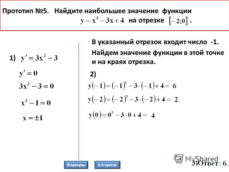 Прототип 5. Найдите наибольшее значение функции на отрезке. 1) В указанный отрезок входит число -1. Найдем значение функции в этой точке и на краях отрезка. 2) ФормулыАлгоритм