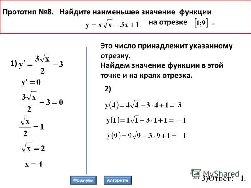 2) Прототип 8. Найдите наименьшее значение функции на отрезке. 1) Это число принадлежит указанному отрезку. Найдем значение функции в этой точке и на краях отрезка. ФормулыАлгоритм