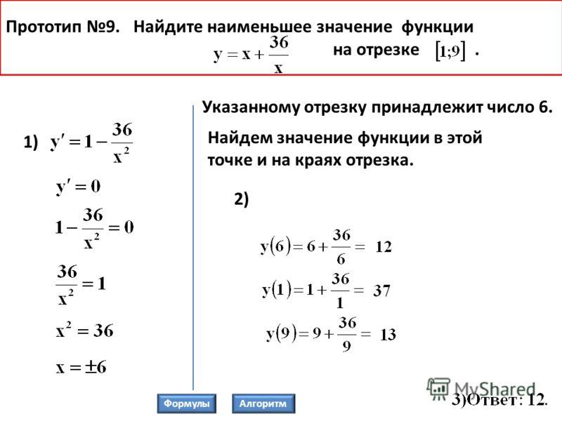 Прототип 9. Найдите наименьшее значение функции на отрезке. 2) 1) Указанному отрезку принадлежит число 6. Найдем значение функции в этой точке и на краях отрезка. ФормулыАлгоритм