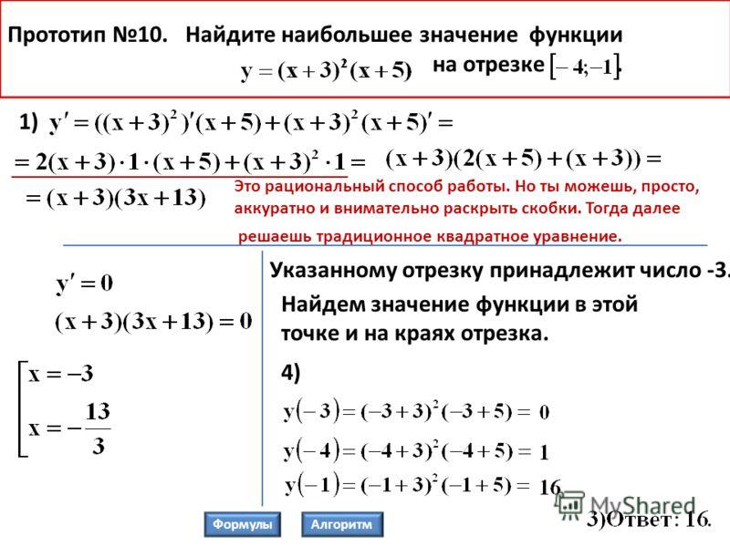 Прототип 10. Найдите наибольшее значение функции на отрезке. 4) 1) Указанному отрезку принадлежит число -3. Найдем значение функции в этой точке и на краях отрезка. ФормулыАлгоритм Это рациональный способ работы. Но ты можешь, просто, аккуратно и вни