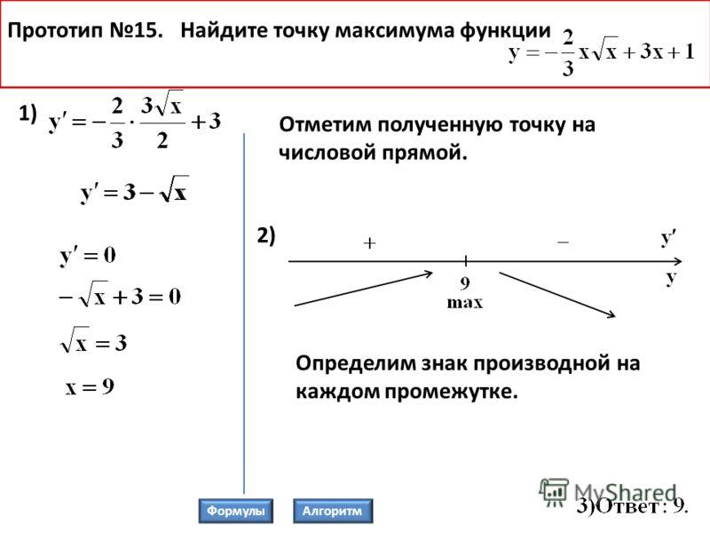 Прототип 15. Найдите точку максимума функции 2) 1) Определим знак производной на каждом промежутке. ФормулыАлгоритм Отметим полученную точку на числовой прямой.