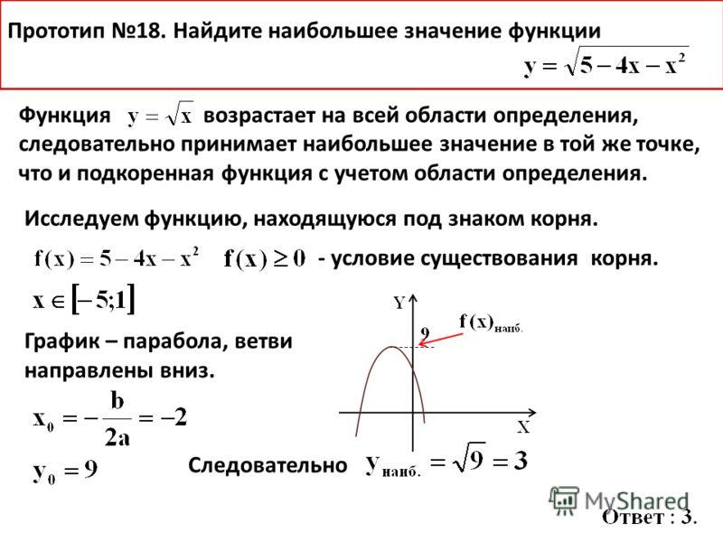 Функция возрастает на всей области определения, следовательно принимает наибольшее значение в той же точке, что и подкоренная функция с учетом области определения. Исследуем функцию, находящуюся под знаком корня. График – парабола, ветви направлены в