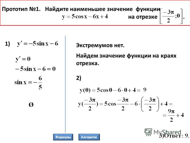 Прототип 1. Найдите наименьшее значение функции на отрезке. 1) Экстремумов нет. Найдем значение функции на краях отрезка. 2) Ø ФормулыАлгоритм