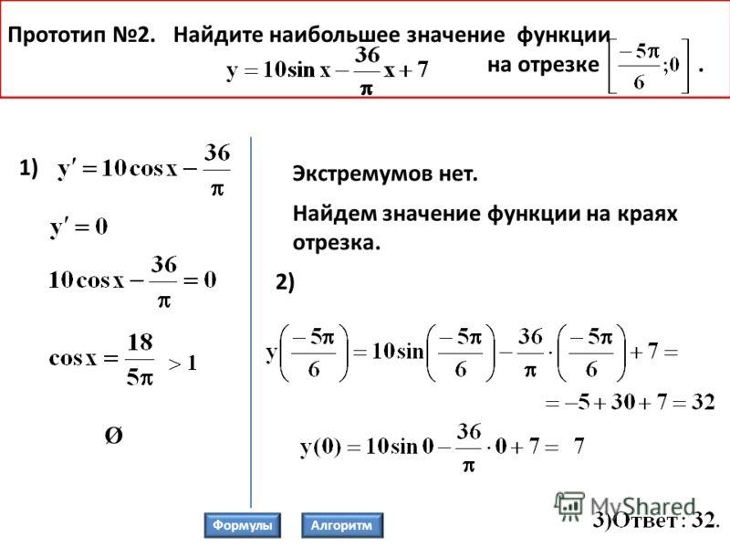 Прототип 2. Найдите наибольшее значение функции на отрезке. 1) Экстремумов нет. Найдем значение функции на краях отрезка. 2) Ø ФормулыАлгоритм