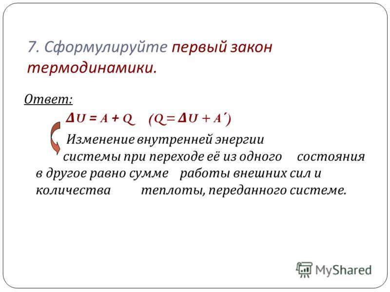 7. Сформулируйте первый закон термодинамики. Ответ : Δ U = A + Q (Q = Δ U + A´) Изменение внутренней энергии системы при переходе её из одного состояния в другое равно сумме работы внешних сил и количества теплоты, переданного системе.