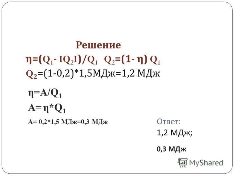 Ответ : 1,2 МДж ; 0,3 МДж Решение η =(Q 1 - IQ 2 I)/Q 1 Q 2 =(1- η ) Q 1 Q 2 =(1-0,2)*1,5 МДж =1,2 МДж η=A/Q 1 А= η*Q 1 А= 0,2*1,5 МДж=0,3 МДж