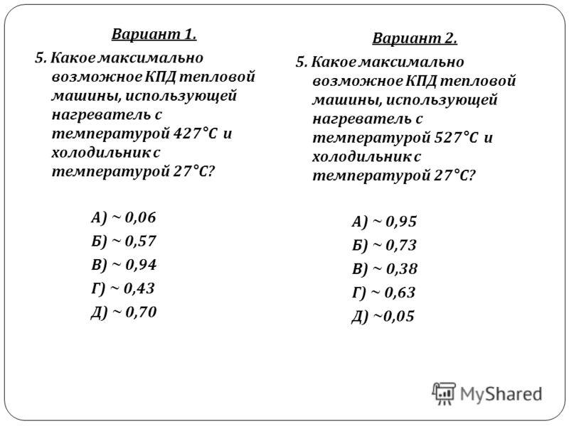 Вариант 1. 5. Какое максимально возможное КПД тепловой машины, использующей нагреватель с температурой 427° С и холодильник с температурой 27° С ? А ) ~ 0,06 Б ) ~ 0,57 В ) ~ 0,94 Г ) ~ 0,43 Д ) ~ 0,70 Вариант 2. 5. Какое максимально возможное КПД те