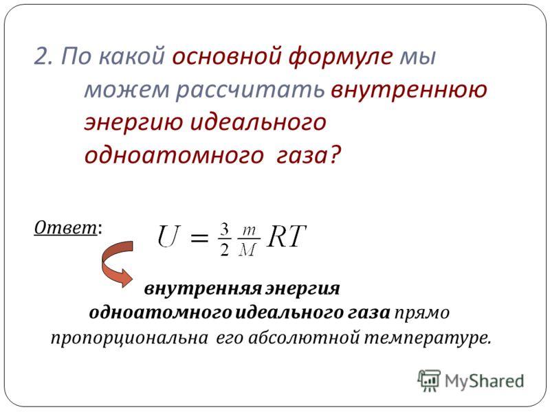 2. По какой основной формуле мы можем рассчитать внутреннюю энергию идеального одноатомного газа ? Ответ : внутренняя энергия одноатомного идеального газа прямо пропорциональна его абсолютной температуре.