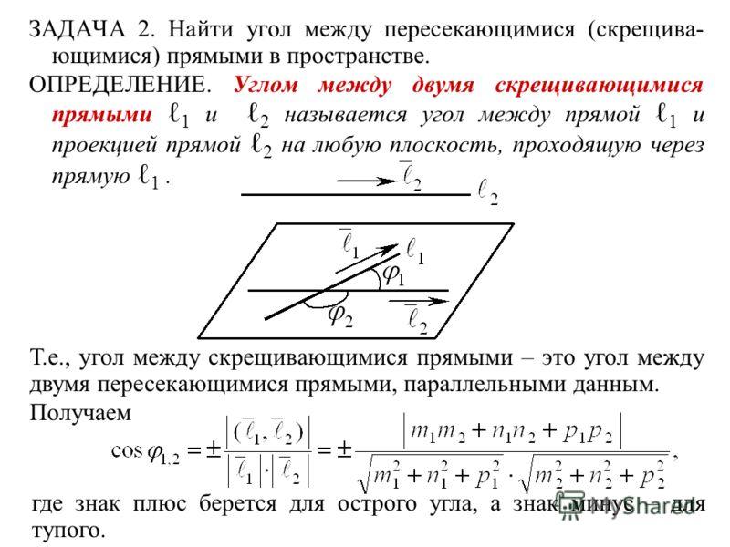 ЗАДАЧА 2. Найти угол между пересекающимися (скрещива- ющимися) прямыми в пространстве. ОПРЕДЕЛЕНИЕ. Углом между двумя скрещивающимися прямыми 1 и 2 называется угол между прямой 1 и проекцией прямой 2 на любую плоскость, проходящую через прямую 1. Т.е