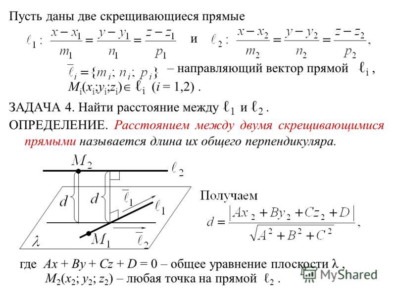 Пусть даны две скрещивающиеся прямые и – направляющий вектор прямой i, M i (x i ;y i ;z i ) i (i = 1,2). ЗАДАЧА 4. Найти расстояние между 1 и 2. ОПРЕДЕЛЕНИЕ. Расстоянием между двумя скрещивающимися прямыми называется длина их общего перпендикуляра. г