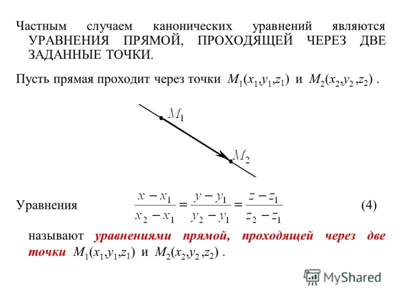 Частным случаем канонических уравнений являются УРАВНЕНИЯ ПРЯМОЙ, ПРОХОДЯЩЕЙ ЧЕРЕЗ ДВЕ ЗАДАННЫЕ ТОЧКИ. Пусть прямая проходит через точки M 1 (x 1,y 1,z 1 ) и M 2 (x 2,y 2,z 2 ). Уравнения(4) называют уравнениями прямой, проходящей через две точки M 1