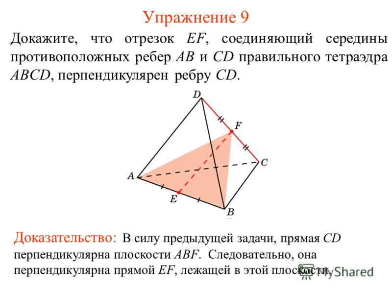 Докажите, что отрезок EF, соединяющий середины противоположных ребер AB и CD правильного тетраэдра ABCD, перпендикулярен ребру CD. Упражнение 9 Доказательство: В силу предыдущей задачи, прямая CD перпендикулярна плоскости ABF. Следовательно, она перп