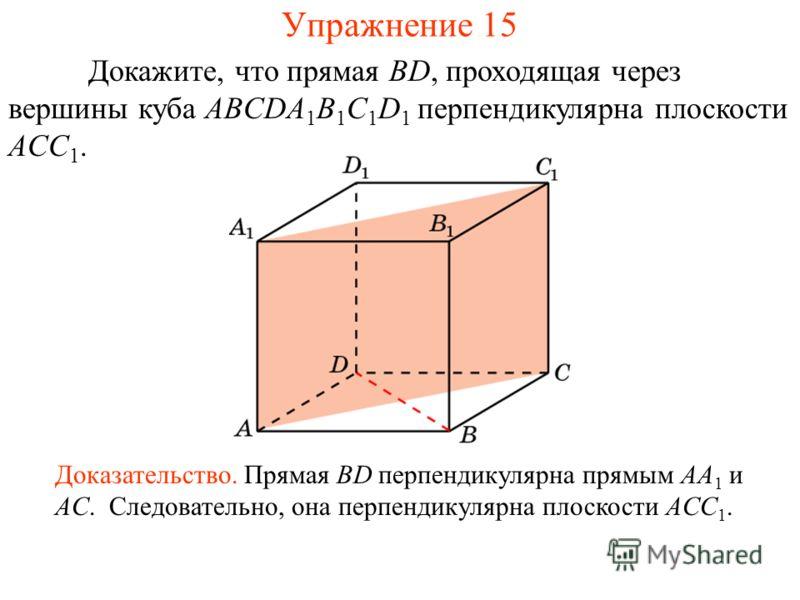 Докажите, что прямая BD, проходящая через вершины куба ABCDA 1 B 1 C 1 D 1 перпендикулярна плоскости ACC 1. Доказательство. Прямая BD перпендикулярна прямым AA 1 и AC. Следовательно, она перпендикулярна плоскости ACC 1. Упражнение 15