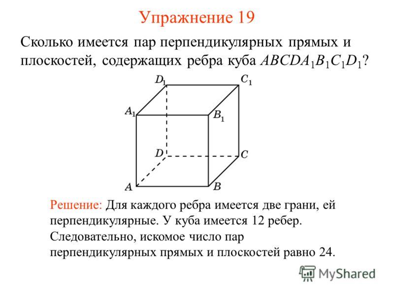 Сколько имеется пар перпендикулярных прямых и плоскостей, содержащих ребра куба ABCDA 1 B 1 C 1 D 1 ? Решение: Для каждого ребра имеется две грани, ей перпендикулярные. У куба имеется 12 ребер. Следовательно, искомое число пар перпендикулярных прямых