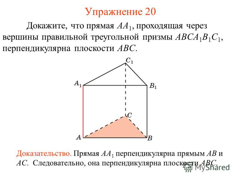 Докажите, что прямая AA 1, проходящая через вершины правильной треугольной призмы ABCA 1 B 1 C 1, перпендикулярна плоскости ABC. Доказательство. Прямая AA 1 перпендикулярна прямым AB и AC. Следовательно, она перпендикулярна плоскости ABC. Упражнение