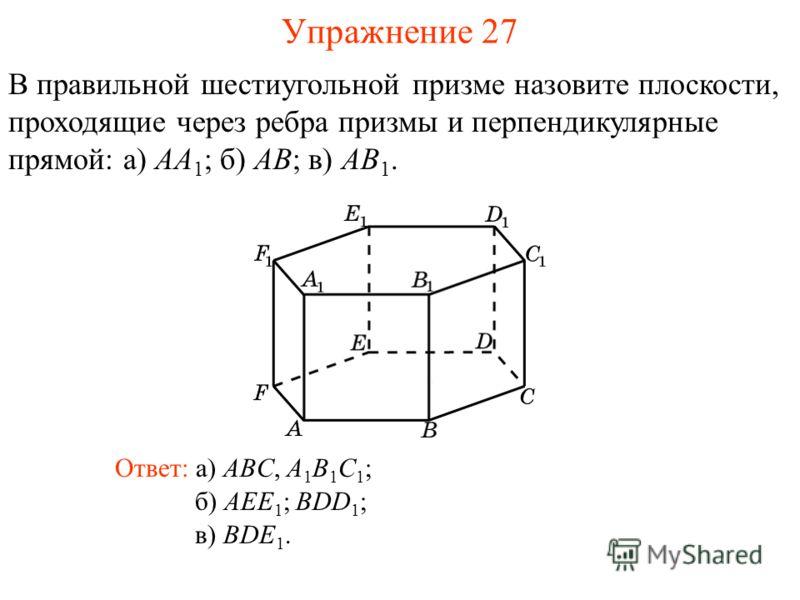 В правильной шестиугольной призме назовите плоскости, проходящие через ребра призмы и перпендикулярные прямой: а) AA 1 ; б) AB; в) AB 1. б) AEE 1 ; BDD 1 ; Ответ: а) ABC, A 1 B 1 C 1 ; Упражнение 27 в) BDE 1.