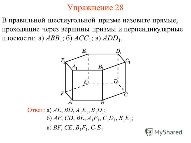 В правильной шестиугольной призме назовите прямые, проходящие через вершины призмы и перпендикулярные плоскости: а) ABB 1 ; б) ACC 1 ; в) ADD 1. б) AF, CD, BE, A 1 F 1, C 1 D 1, B 1 E 1 ; Ответ: а) AE, BD, A 1 E 1, B 1 D 1 ; Упражнение 28 в) BF, CE,