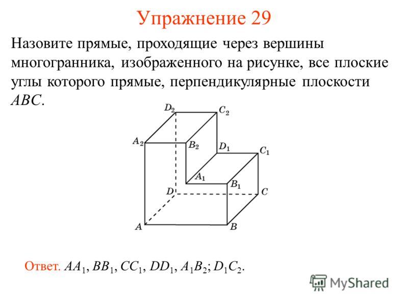 Назовите прямые, проходящие через вершины многогранника, изображенного на рисунке, все плоские углы которого прямые, перпендикулярные плоскости ABC. Ответ. AA 1, BB 1, CC 1, DD 1, A 1 B 2 ; D 1 C 2. Упражнение 29