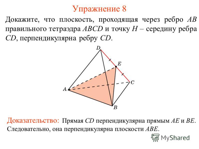 Докажите, что плоскость, проходящая через ребро AB правильного тетраэдра ABCD и точку H – середину ребра CD, перпендикулярна ребру CD. Упражнение 8 Доказательство: Прямая CD перпендикулярна прямым AE и BE. Следовательно, она перпендикулярна плоскости