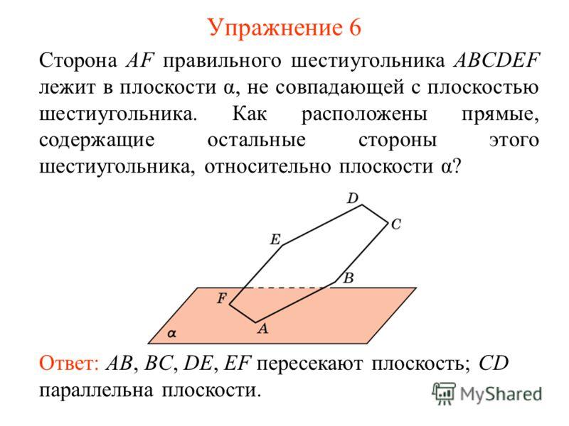 Сторона AF правильного шестиугольника ABCDEF лежит в плоскости α, не совпадающей с плоскостью шестиугольника. Как расположены прямые, содержащие остальные стороны этого шестиугольника, относительно плоскости α? Ответ: AB, BC, DE, EF пересекают плоско