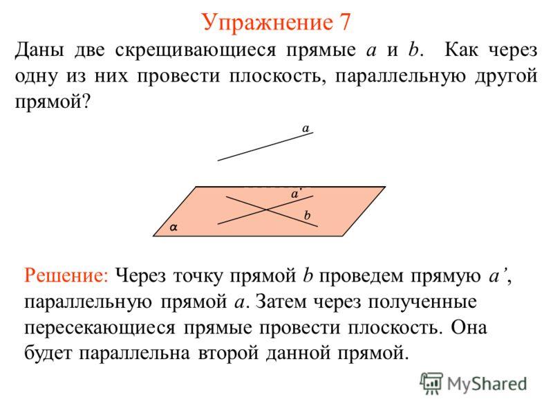 Даны две скрещивающиеся прямые a и b. Как через одну из них провести плоскость, параллельную другой прямой? Упражнение 7 Решение: Через точку прямой b проведем прямую a, параллельную прямой a. Затем через полученные пересекающиеся прямые провести пло