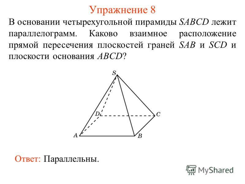 В основании четырехугольной пирамиды SABCD лежит параллелограмм. Каково взаимное расположение прямой пересечения плоскостей граней SAB и SCD и плоскости основания ABCD? Ответ: Параллельны. Упражнение 8