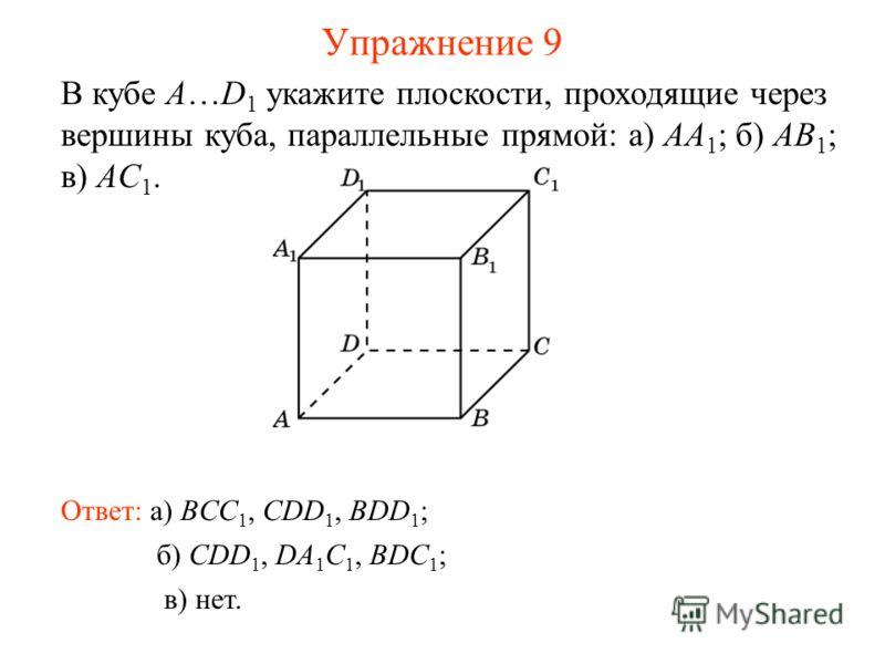 б) CDD 1, DA 1 C 1, BDC 1 ; В кубе A…D 1 укажите плоскости, проходящие через вершины куба, параллельные прямой: а) AA 1 ; б) AB 1 ; в) AC 1. Ответ: а) BCC 1, CDD 1, BDD 1 ; в) нет. Упражнение 9