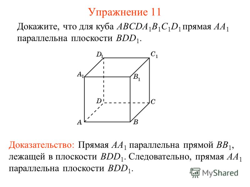 Докажите, что для куба ABCDA 1 B 1 C 1 D 1 прямая AA 1 параллельна плоскости BDD 1. Доказательство: Прямая AA 1 параллельна прямой BB 1, лежащей в плоскости BDD 1. Следовательно, прямая AA 1 параллельна плоскости BDD 1. Упражнение 11