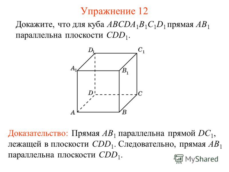 Докажите, что для куба ABCDA 1 B 1 C 1 D 1 прямая AB 1 параллельна плоскости CDD 1. Доказательство: Прямая AB 1 параллельна прямой DC 1, лежащей в плоскости CDD 1. Следовательно, прямая AB 1 параллельна плоскости CDD 1. Упражнение 12