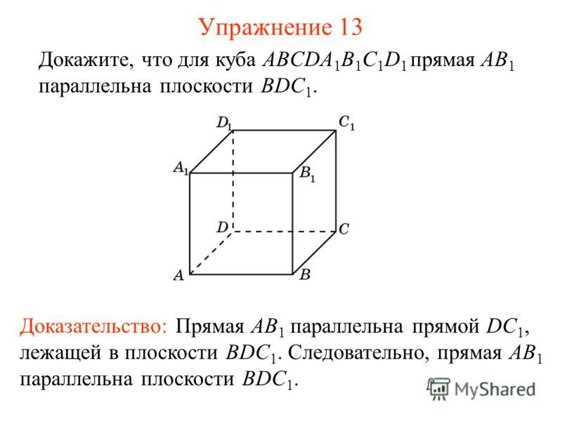 Докажите, что для куба ABCDA 1 B 1 C 1 D 1 прямая AB 1 параллельна плоскости BDC 1. Доказательство: Прямая AB 1 параллельна прямой DC 1, лежащей в плоскости BDC 1. Следовательно, прямая AB 1 параллельна плоскости BDC 1. Упражнение 13