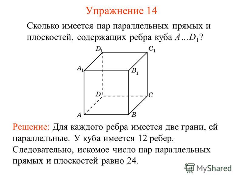 Сколько имеется пар параллельных прямых и плоскостей, содержащих ребра куба A…D 1 ? Решение: Для каждого ребра имеется две грани, ей параллельные. У куба имеется 12 ребер. Следовательно, искомое число пар параллельных прямых и плоскостей равно 24. Уп