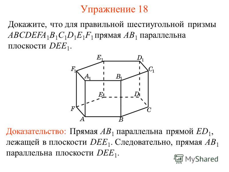 Докажите, что для правильной шестиугольной призмы ABCDEFA 1 B 1 C 1 D 1 E 1 F 1 прямая AB 1 параллельна плоскости DEE 1. Доказательство: Прямая AB 1 параллельна прямой ED 1, лежащей в плоскости DEE 1. Следовательно, прямая AB 1 параллельна плоскости