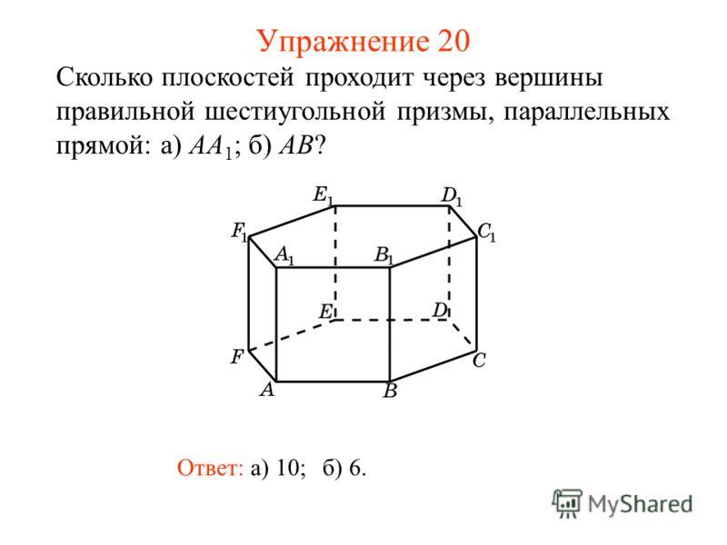 Ответ: а) 10; Сколько плоскостей проходит через вершины правильной шестиугольной призмы, параллельных прямой: а) AA 1 ; б) AB? б) 6. Упражнение 20